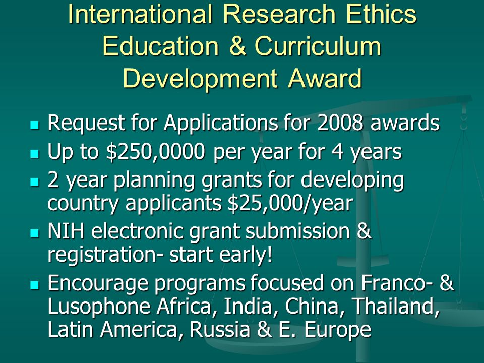 International Research Ethics Education & Curriculum Development Award Request for Applications for 2008 awards Request for Applications for 2008 awards Up to $250,0000 per year for 4 years Up to $250,0000 per year for 4 years 2 year planning grants for developing country applicants $25,000/year 2 year planning grants for developing country applicants $25,000/year NIH electronic grant submission & registration- start early.