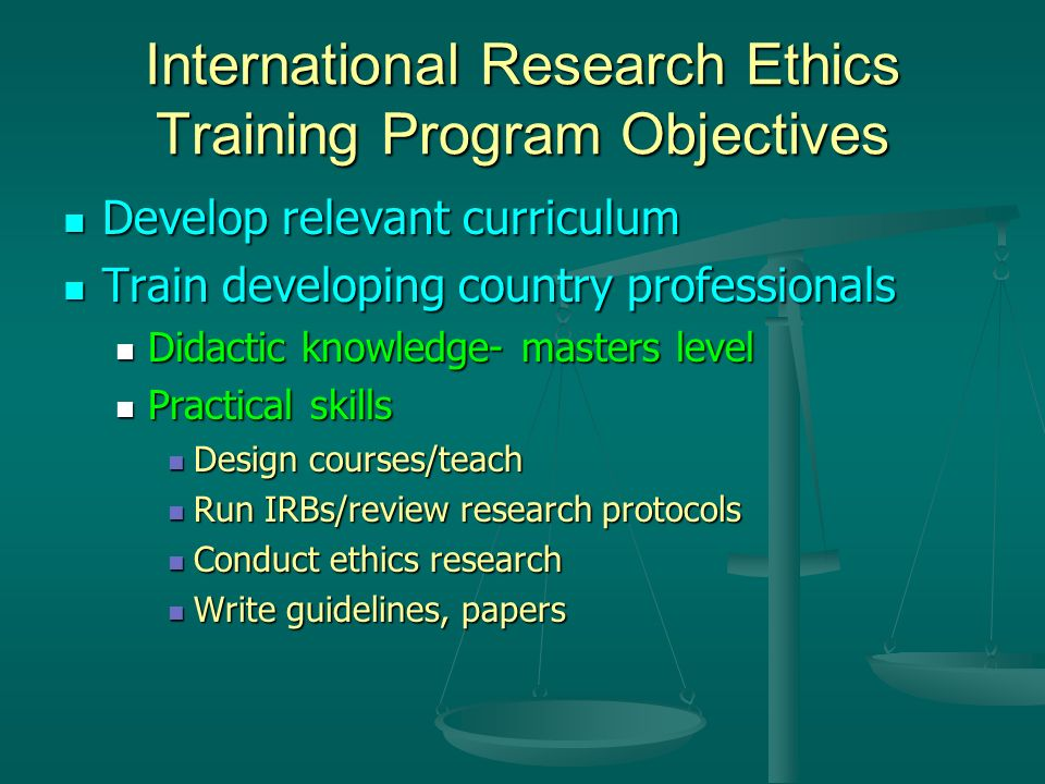 International Research Ethics Training Program Objectives Develop relevant curriculum Develop relevant curriculum Train developing country professionals Train developing country professionals Didactic knowledge- masters level Didactic knowledge- masters level Practical skills Practical skills Design courses/teach Design courses/teach Run IRBs/review research protocols Run IRBs/review research protocols Conduct ethics research Conduct ethics research Write guidelines, papers Write guidelines, papers