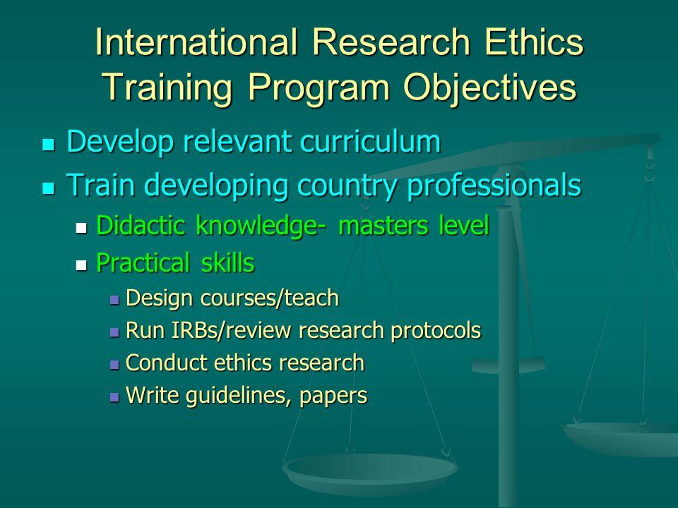 International Research Ethics Training Program Objectives Develop relevant curriculum Develop relevant curriculum Train developing country professiona