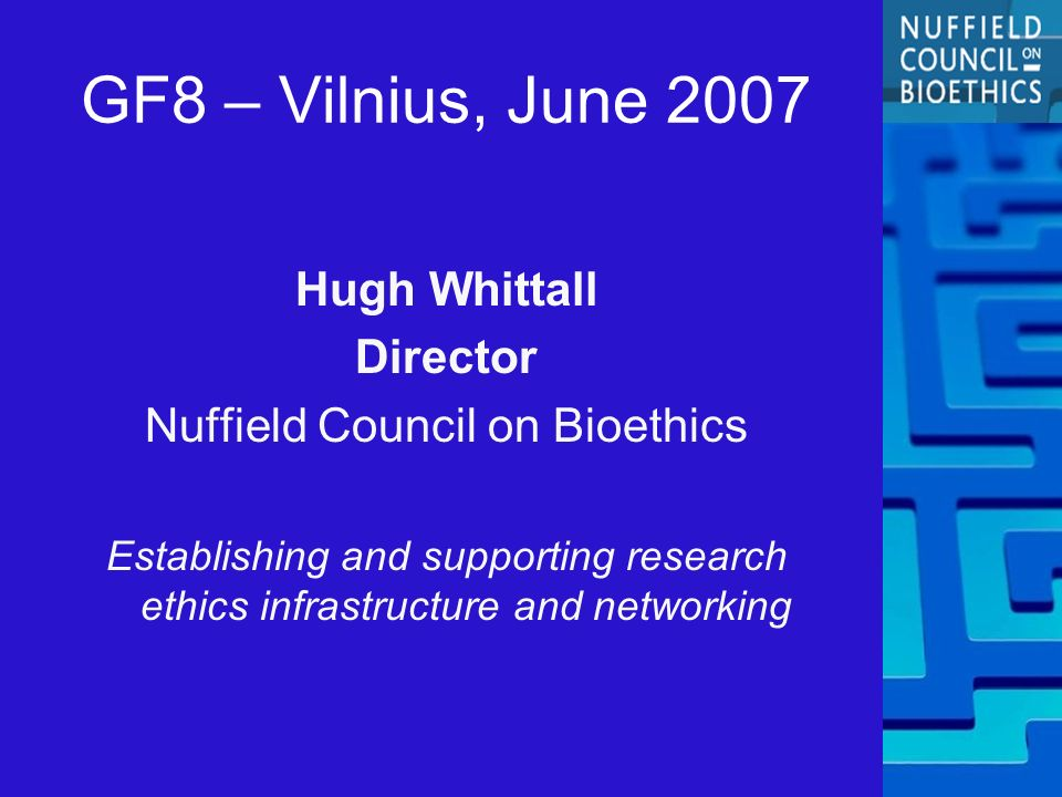 GF8 – Vilnius, June 2007 Hugh Whittall Director Nuffield Council on Bioethics Establishing and supporting research ethics infrastructure and networking