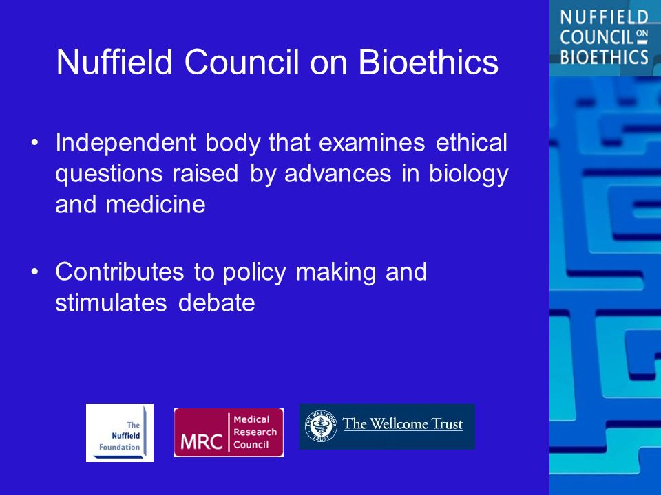 Nuffield Council on Bioethics Independent body that examines ethical questions raised by advances in biology and medicine Contributes to policy making and stimulates debate