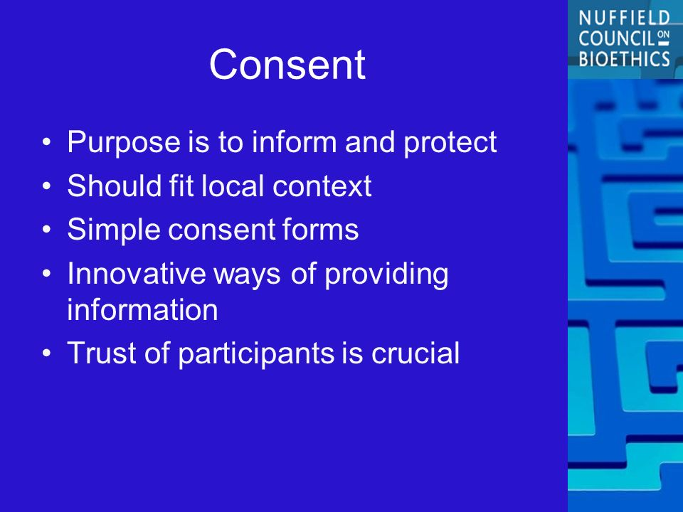 Consent Purpose is to inform and protect Should fit local context Simple consent forms Innovative ways of providing information Trust of participants is crucial