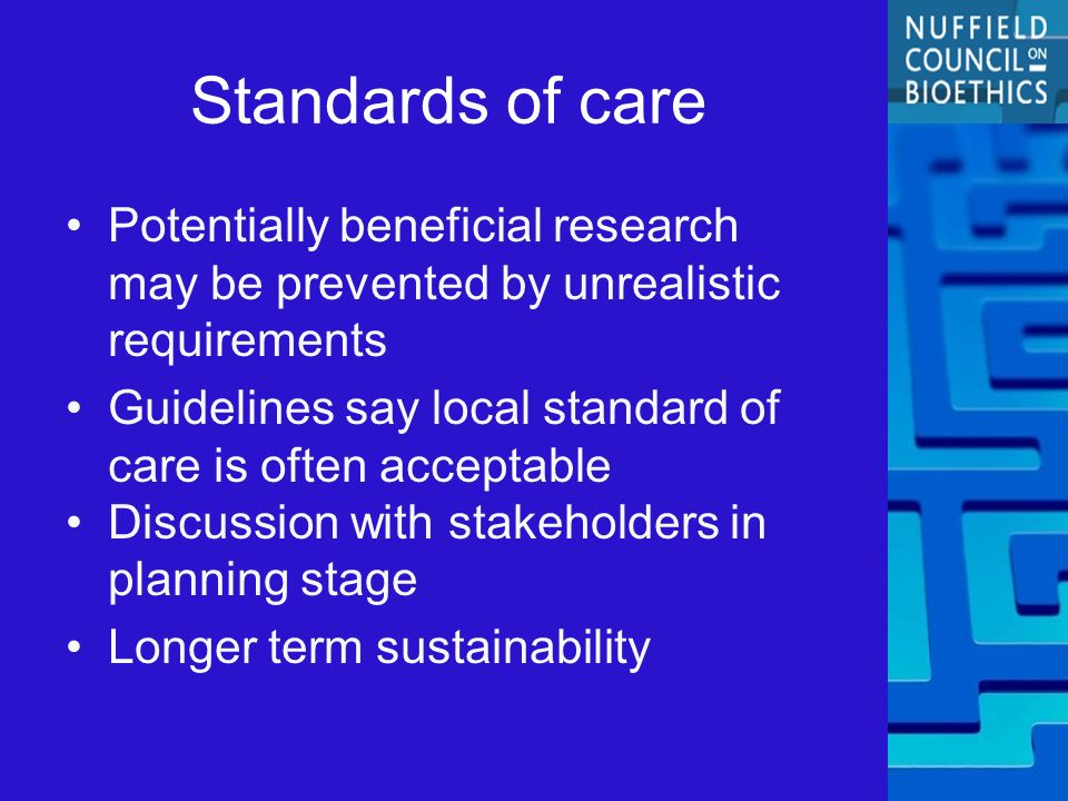 Standards of care Potentially beneficial research may be prevented by unrealistic requirements Guidelines say local standard of care is often acceptable Discussion with stakeholders in planning stage Longer term sustainability
