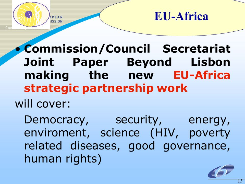 13 Commission/Council Secretariat Joint Paper Beyond Lisbon making the new EU-Africa strategic partnership work will cover: Democracy, security, energy, enviroment, science (HIV, poverty related diseases, good governance, human rights) EU-Africa