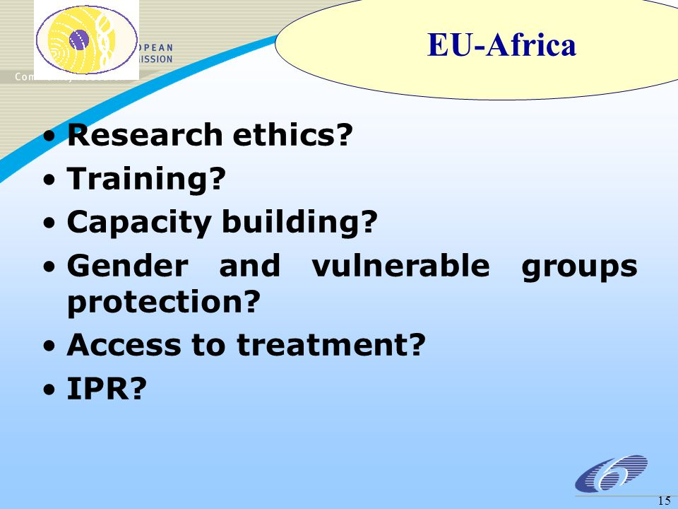 15 Research ethics? Training? Capacity building? Gender and vulnerable groups protection? Access to treatment? IPR? EU-Africa