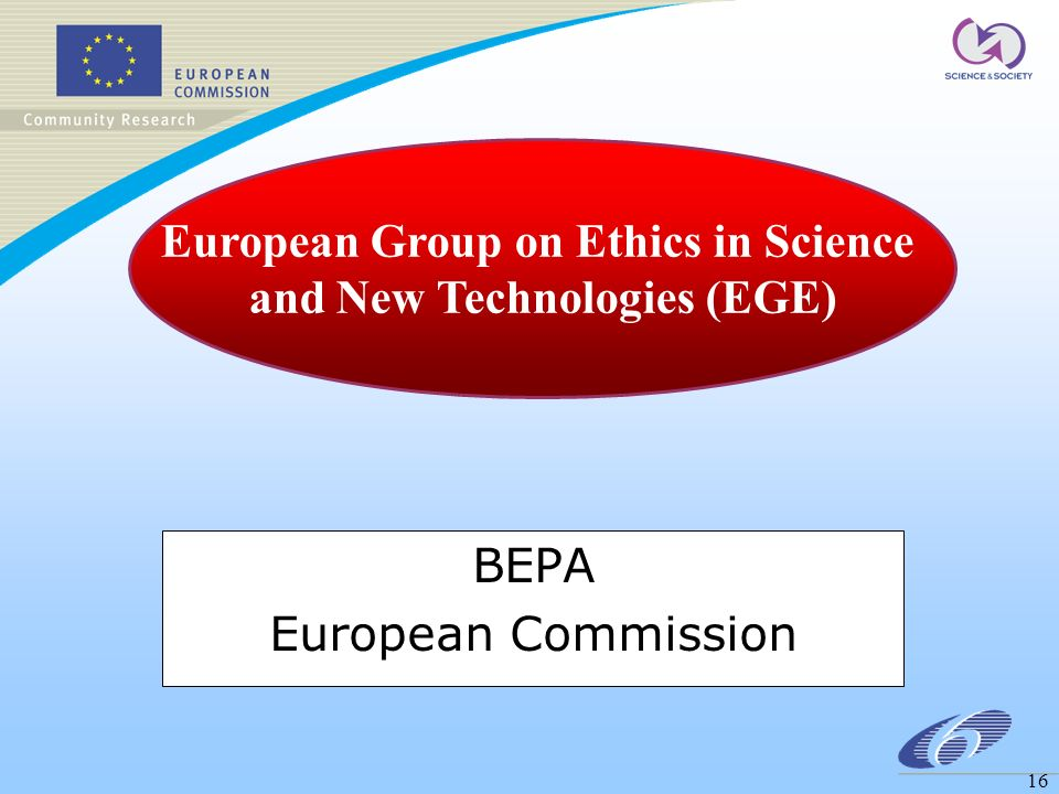16 BEPA European Commission European Group on Ethics in Science and New Technologies (EGE)