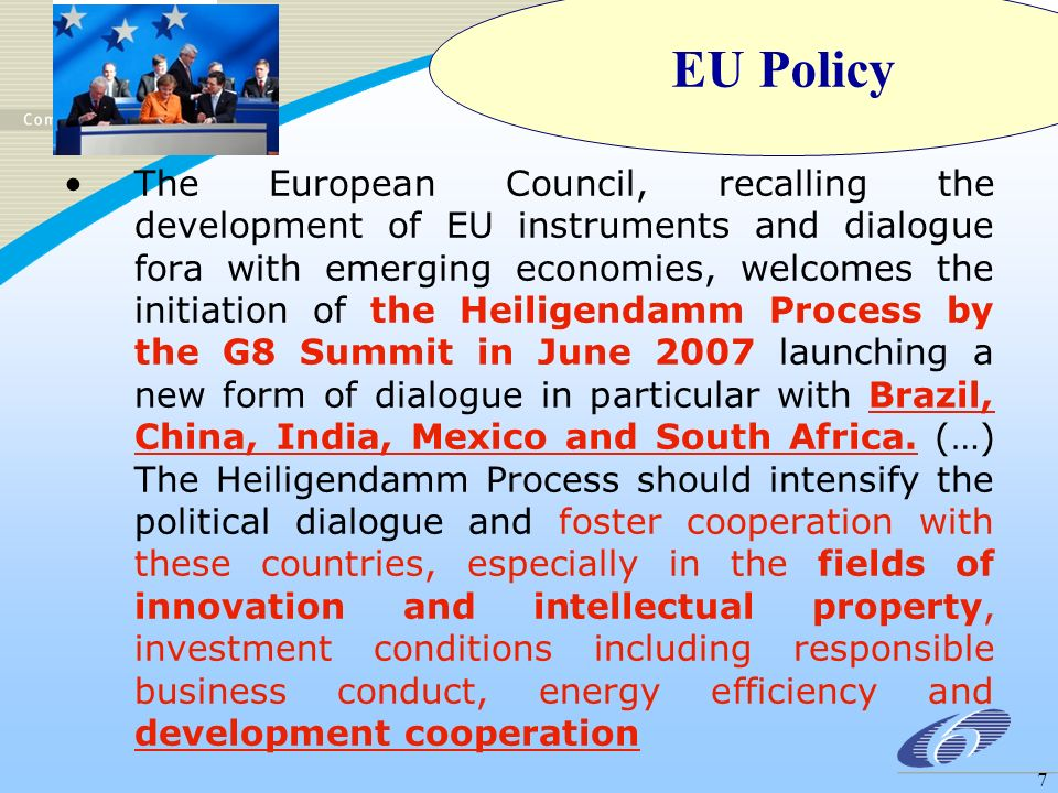 7 The European Council, recalling the development of EU instruments and dialogue fora with emerging economies, welcomes the initiation of the Heiligendamm Process by the G8 Summit in June 2007 launching a new form of dialogue in particular with Brazil, China, India, Mexico and South Africa.