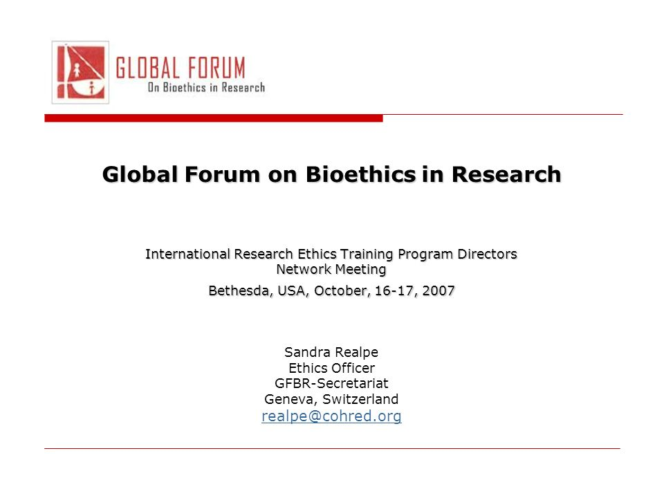 Global Forum on Bioethics in Research International Research Ethics Training Program Directors Network Meeting Bethesda, USA, October, 16-17, 2007 Sandra Realpe Ethics Officer GFBR-Secretariat Geneva, Switzerland realpe@cohred.org