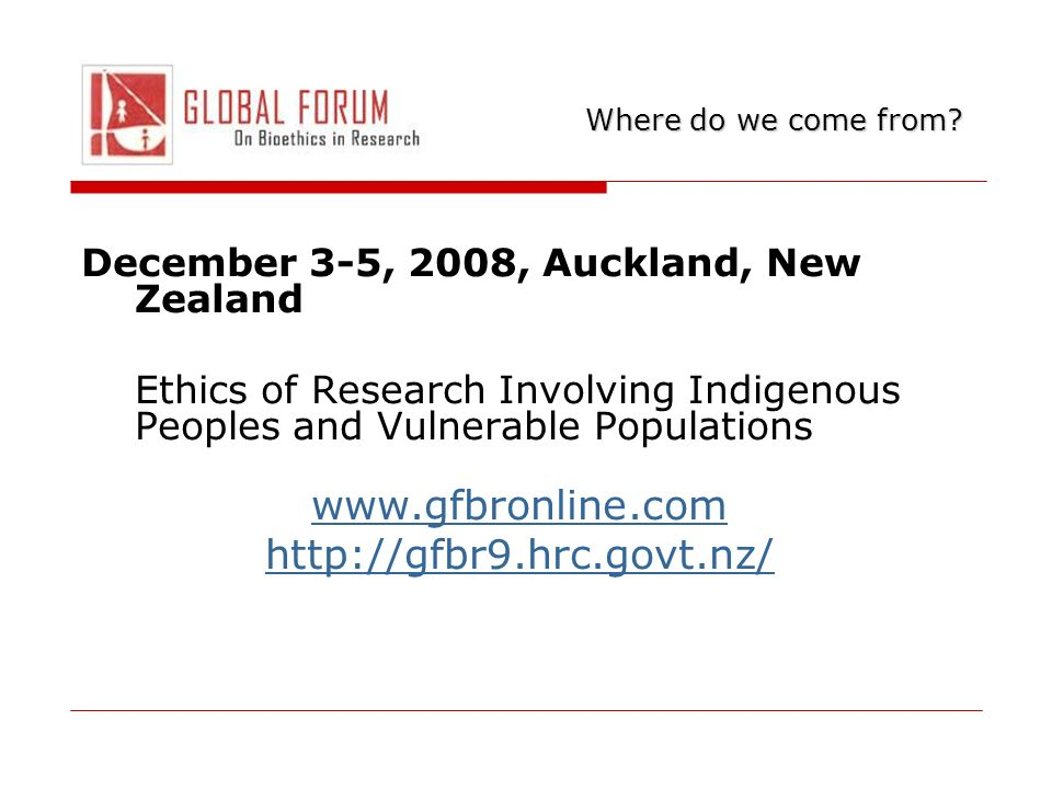December 3-5, 2008, Auckland, New Zealand Ethics of Research Involving Indigenous Peoples and Vulnerable Populations www.gfbronline.com http://gfbr9.hrc.govt.nz/ Where do we come from