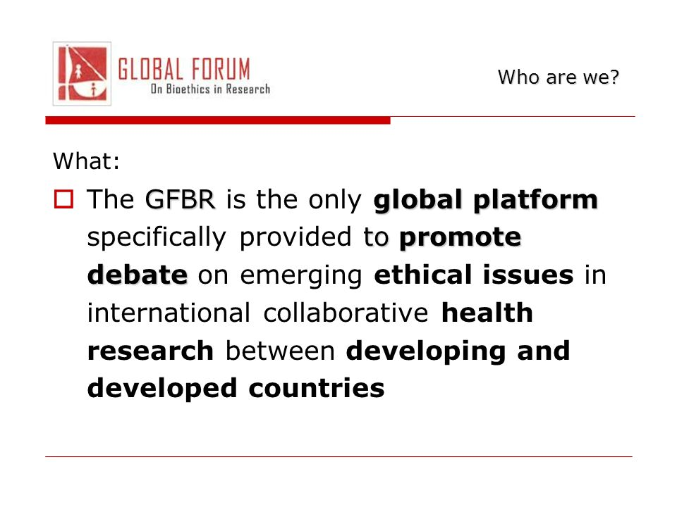 What: GFBRglobal platform to promote debate The GFBR is the only global platform specifically provided to promote debate on emerging ethical issues in international collaborative health research between developing and developed countries Who are we