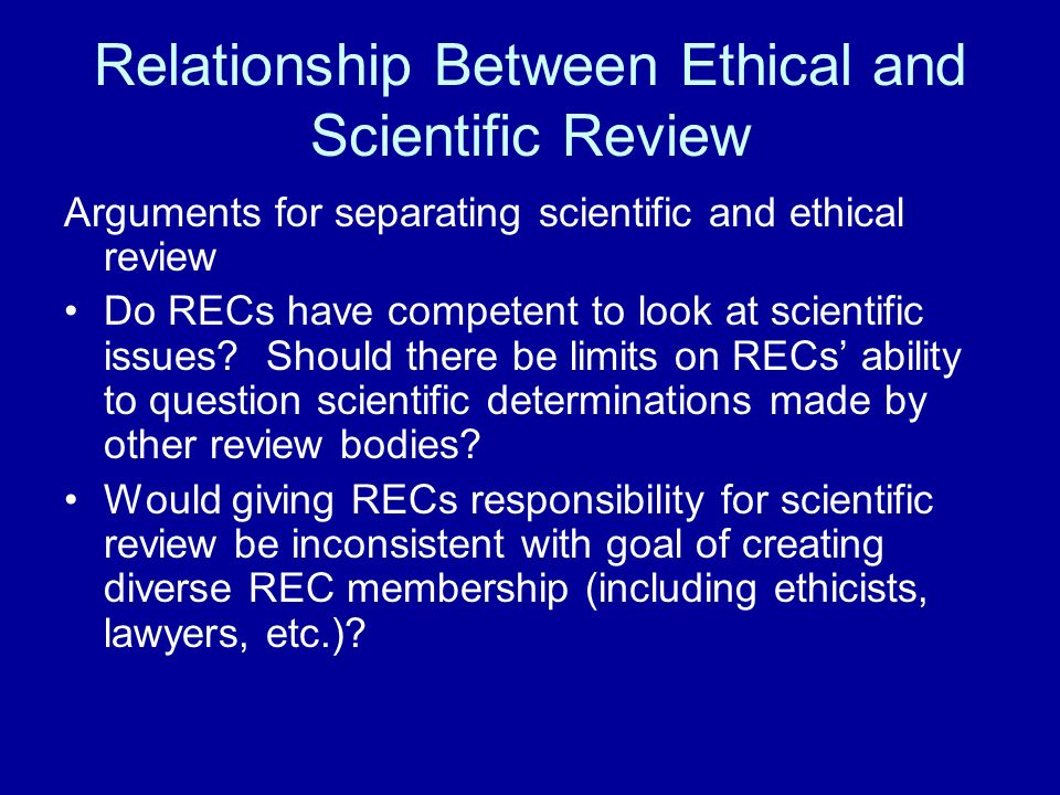 Relationship Between Ethical and Scientific Review Arguments for separating scientific and ethical review Do RECs have competent to look at scientific issues.
