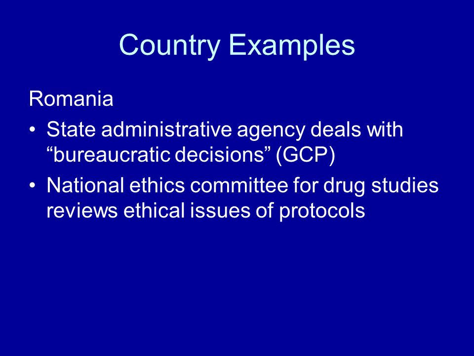 Country Examples Romania State administrative agency deals with bureaucratic decisions (GCP) National ethics committee for drug studies reviews ethical issues of protocols