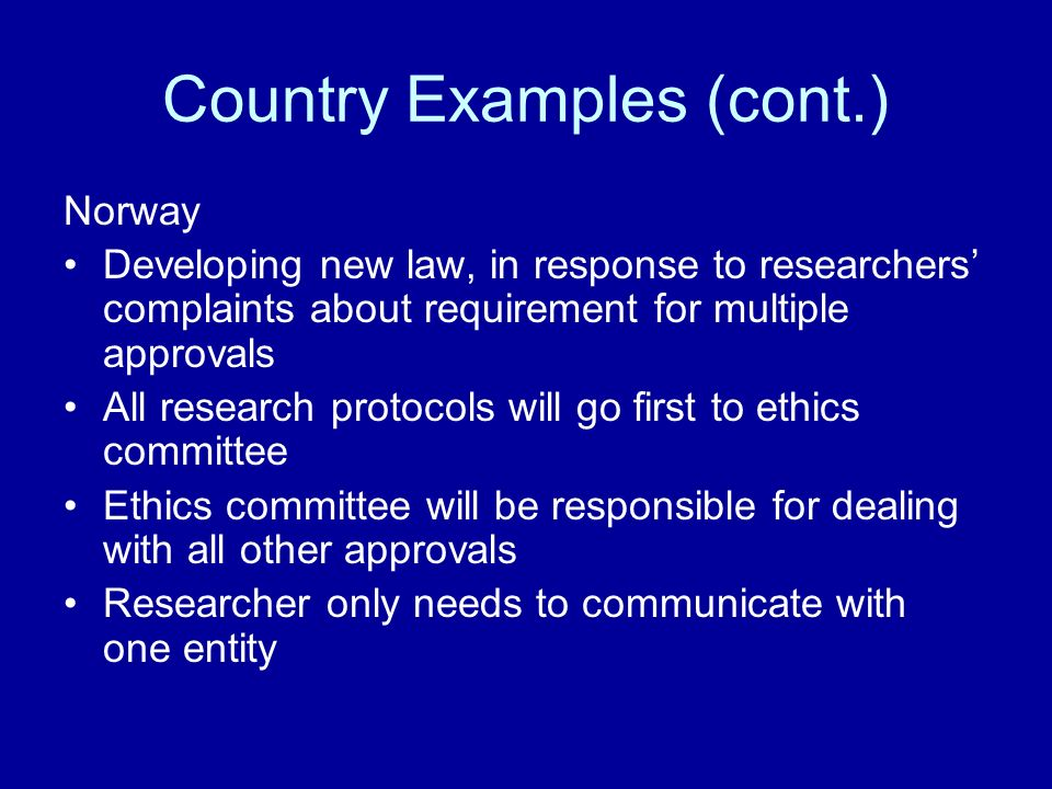 Country Examples (cont.) Norway Developing new law, in response to researchers complaints about requirement for multiple approvals All research protocols will go first to ethics committee Ethics committee will be responsible for dealing with all other approvals Researcher only needs to communicate with one entity