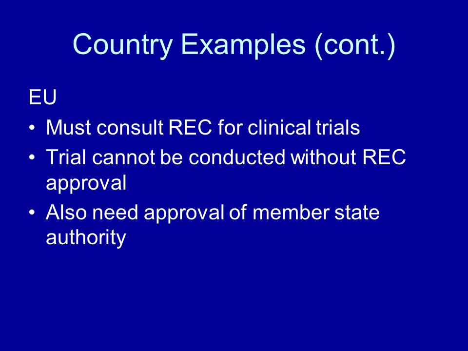 Country Examples (cont.) EU Must consult REC for clinical trials Trial cannot be conducted without REC approval Also need approval of member state authority