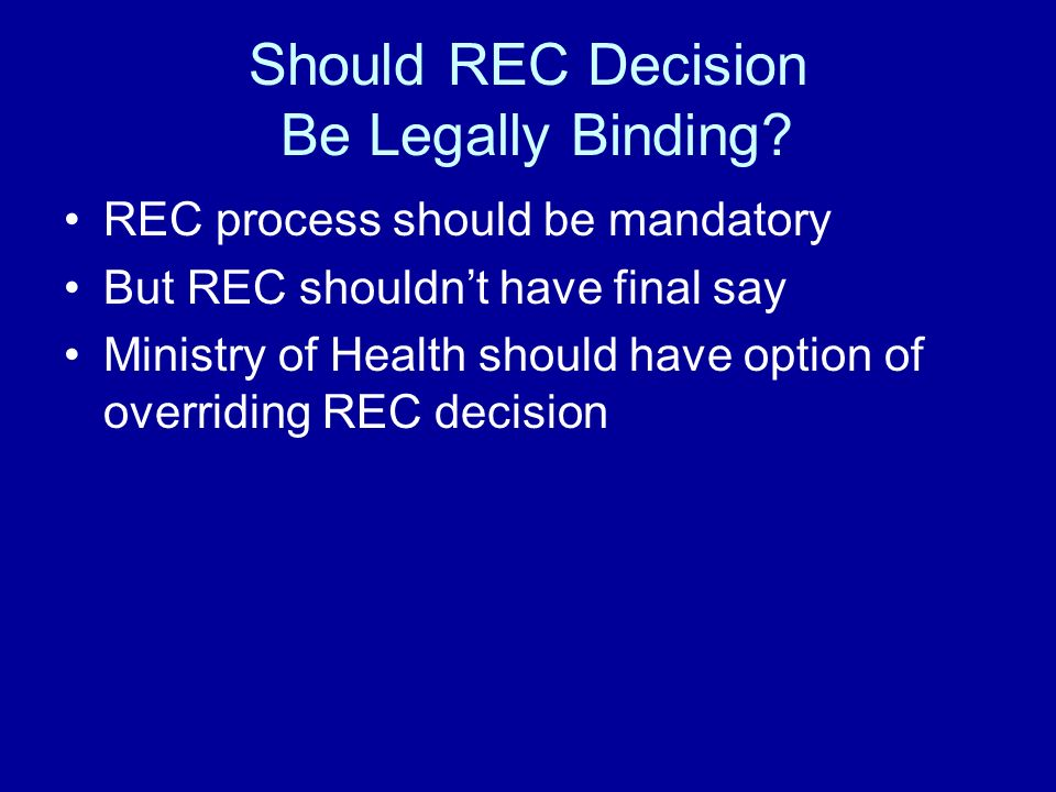 Grounds for Overriding REC Decision View #1: CA should be permitted to override REC decision based on different interpretation of ethical guidelines View #2: CA should be permitted to override REC decision on other grounds as well –I.e., it should be permitted to override RECs rejection of a study because it believes that the value of the study overrides the ethical considerations