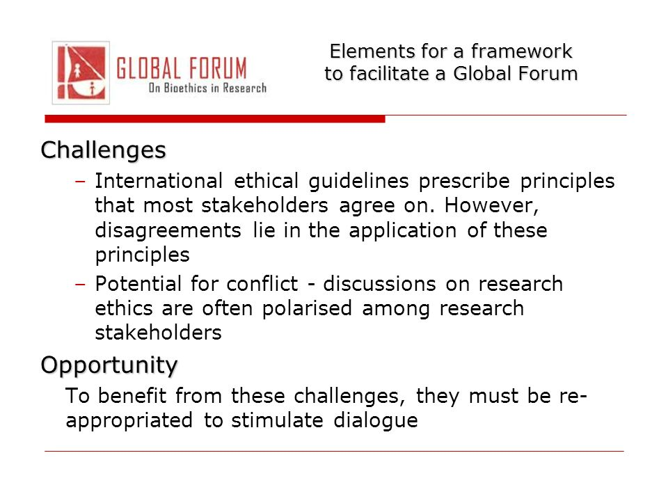 Elements for a framework to facilitate a Global Forum Invitation Dialogue needs a venue where there is no expectation of an immediate resolution of conflicting opinions, but an occasion for airing the most relevant issues emerging in the international arena of bioethics in research Venue must facilitate a discussion of disagreements where all voices are heard Dialogue can be a powerful tool for promoting collaboration among the different stakeholders in health research ethics, and stimulate rethinking and better informed arguments Dialogue has a potential for influencing good research practice
