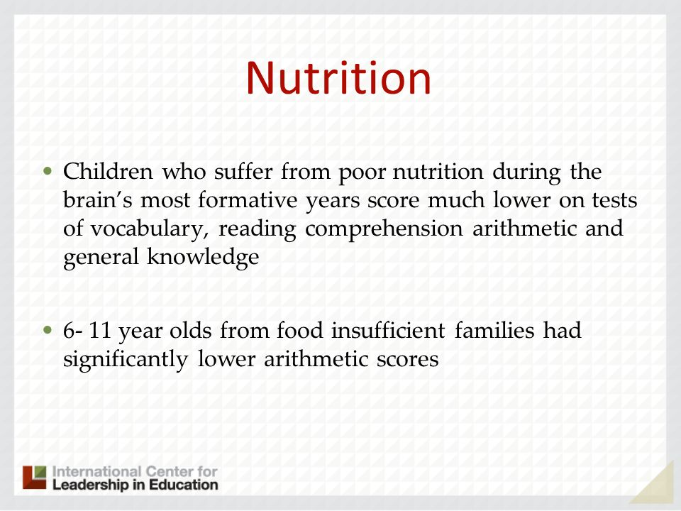 Nutrition Children who suffer from poor nutrition during the brains most formative years score much lower on tests of vocabulary, reading comprehension arithmetic and general knowledge 6- 11 year olds from food insufficient families had significantly lower arithmetic scores