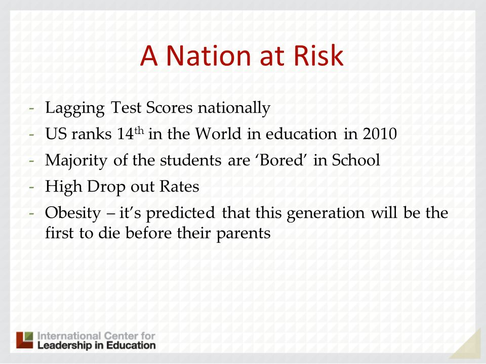 A Nation at Risk 2 -Lagging Test Scores nationally -US ranks 14 th in the World in education in 2010 -Majority of the students are Bored in School -High Drop out Rates -Obesity – its predicted that this generation will be the first to die before their parents