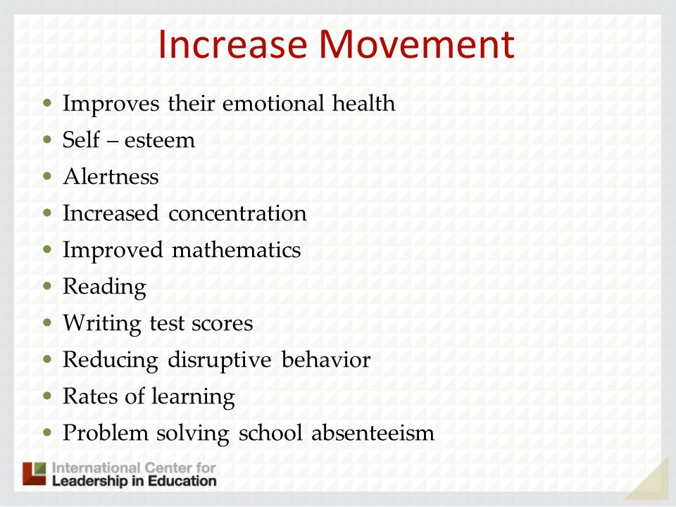 Increase Movement Improves their emotional health Self – esteem Alertness Increased concentration Improved mathematics Reading Writing test scores Reducing disruptive behavior Rates of learning Problem solving school absenteeism