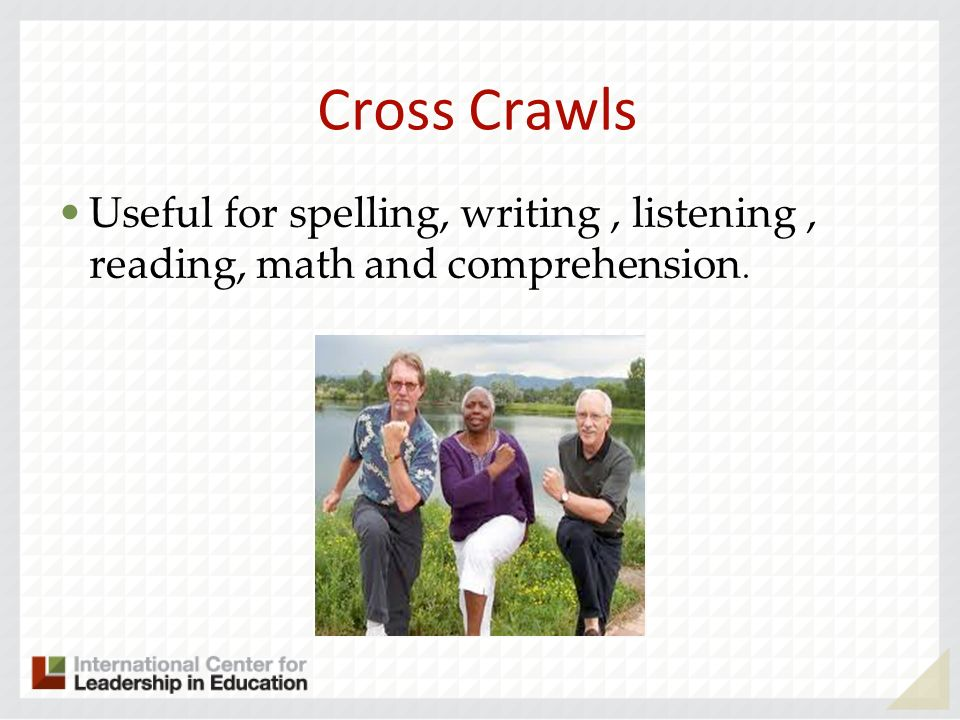 Cross Crawls Useful for spelling, writing, listening, reading, math and comprehension.