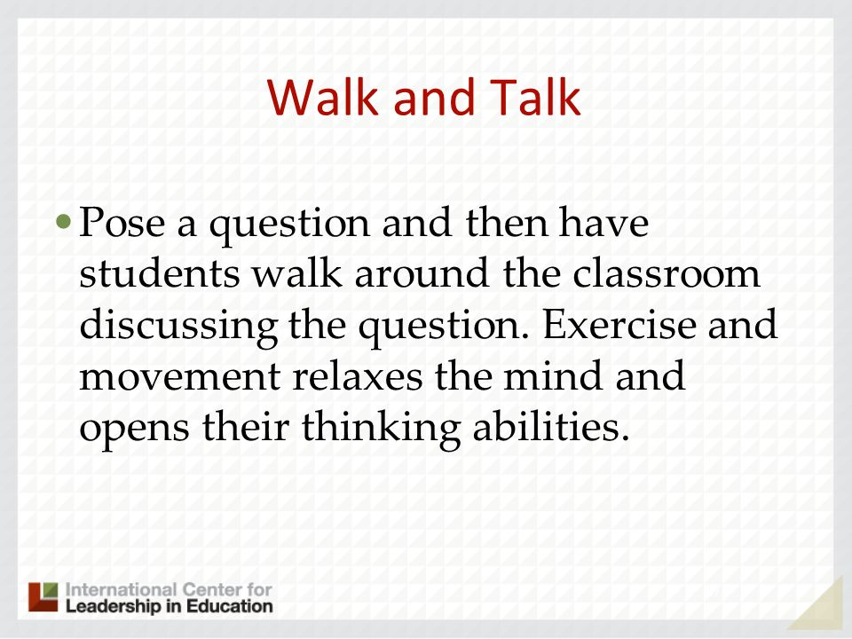 Walk and Talk Pose a question and then have students walk around the classroom discussing the question.