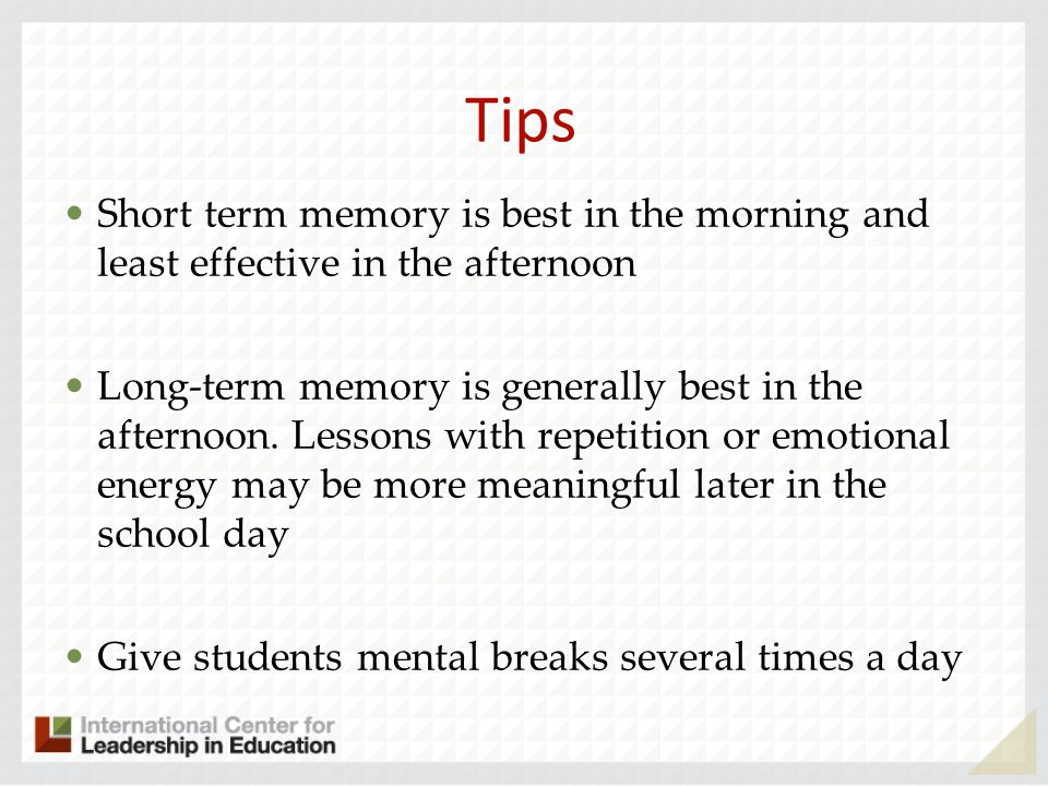 Tips Short term memory is best in the morning and least effective in the afternoon Long-term memory is generally best in the afternoon.