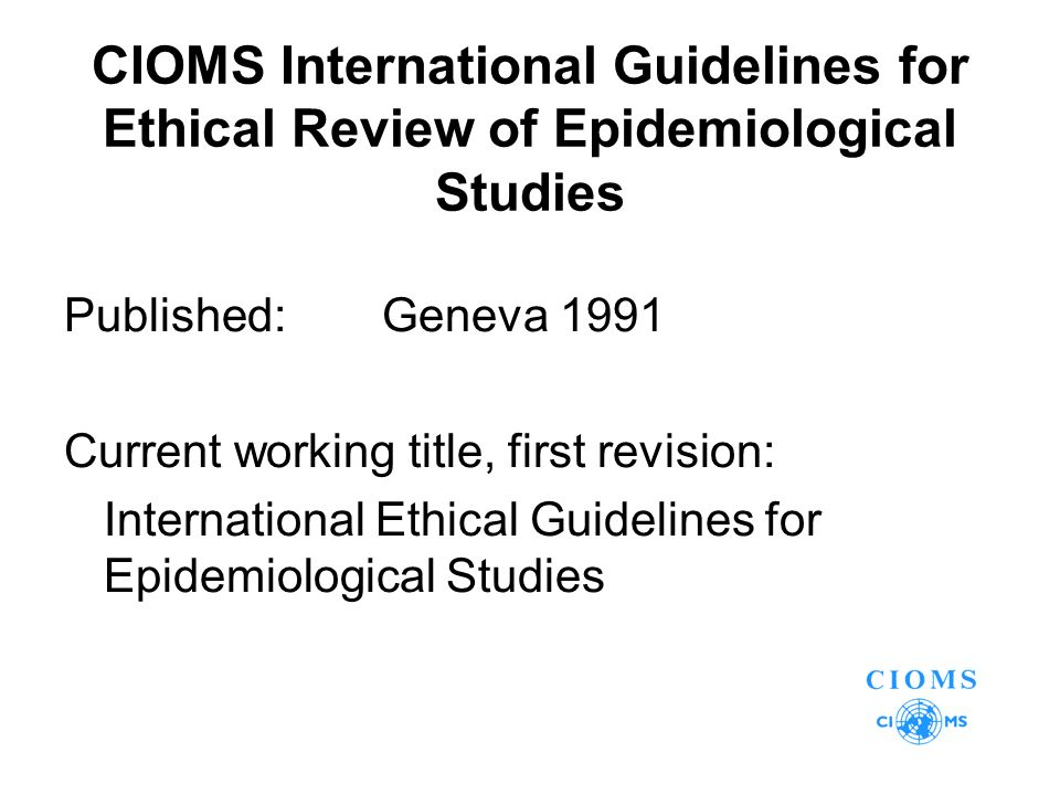 CIOMS International Guidelines for Ethical Review of Epidemiological Studies Published:Geneva 1991 Current working title, first revision: International Ethical Guidelines for Epidemiological Studies