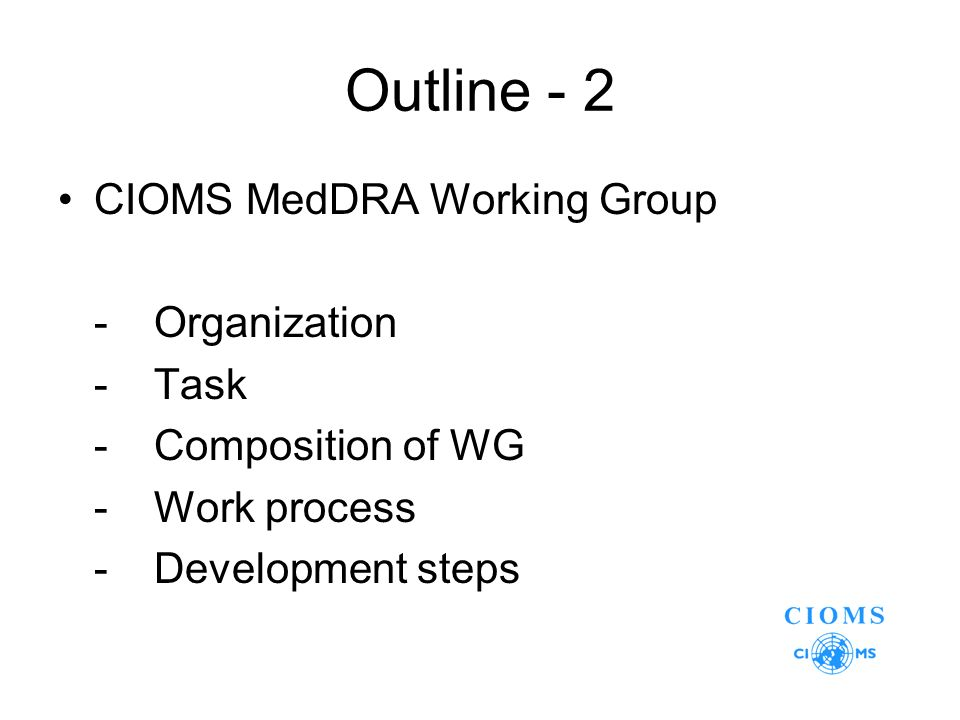 Outline - 2 CIOMS MedDRA Working Group -Organization -Task -Composition of WG -Work process -Development steps