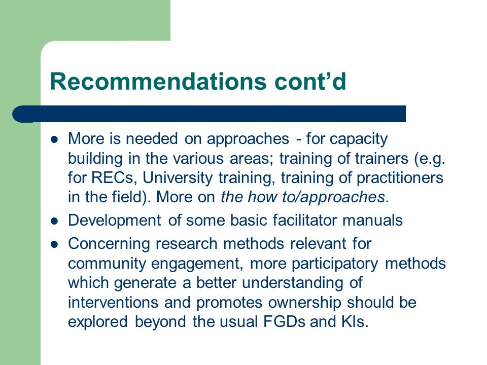 Recommendations contd More is needed on approaches - for capacity building in the various areas; training of trainers (e.g.