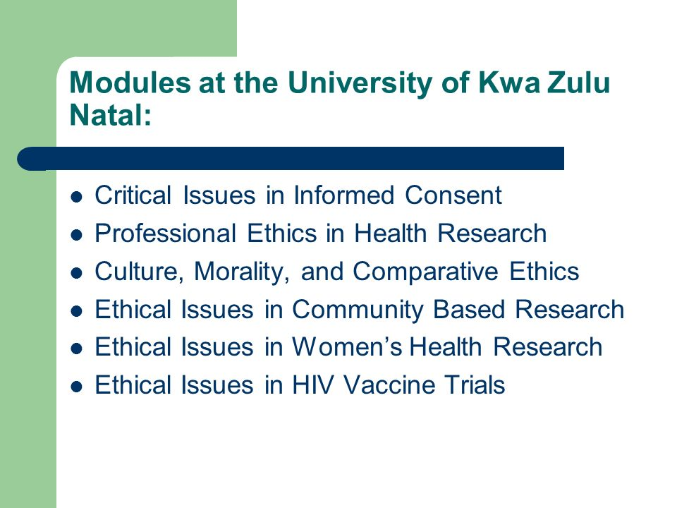 Modules at the University of Kwa Zulu Natal: Critical Issues in Informed Consent Professional Ethics in Health Research Culture, Morality, and Comparative Ethics Ethical Issues in Community Based Research Ethical Issues in Womens Health Research Ethical Issues in HIV Vaccine Trials