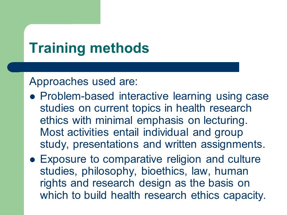 Training methods Approaches used are: Problem-based interactive learning using case studies on current topics in health research ethics with minimal emphasis on lecturing.