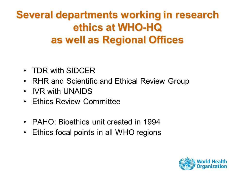 Several departments working in research ethics at WHO-HQ as well as Regional Offices TDR with SIDCER RHR and Scientific and Ethical Review Group IVR with UNAIDS Ethics Review Committee PAHO: Bioethics unit created in 1994 Ethics focal points in all WHO regions