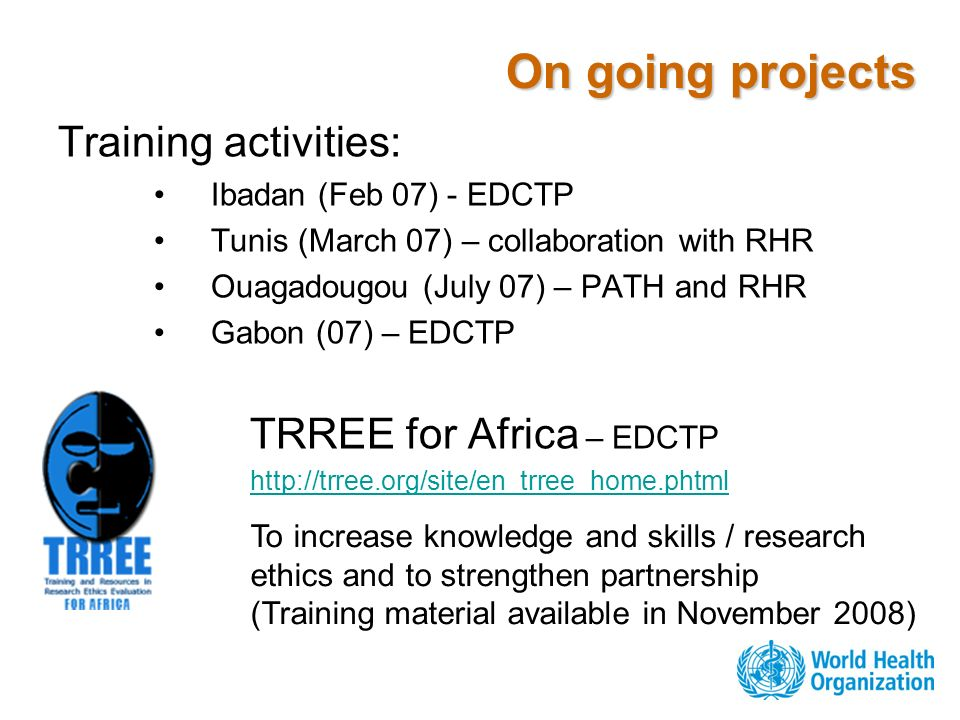 On going projects Training activities: Ibadan (Feb 07) - EDCTP Tunis (March 07) – collaboration with RHR Ouagadougou (July 07) – PATH and RHR Gabon (07) – EDCTP TRREE for Africa – EDCTP http://trree.org/site/en_trree_home.phtml To increase knowledge and skills / research ethics and to strengthen partnership (Training material available in November 2008)