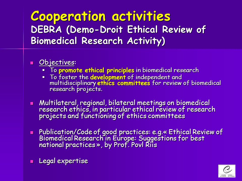 Cooperation activities DEBRA (Demo-Droit Ethical Review of Biomedical Research Activity) Objectives: Objectives: To promote ethical principles in biomedical research To promote ethical principles in biomedical research To foster the development of independent and multidisciplinary ethics committees for review of biomedical research projects.