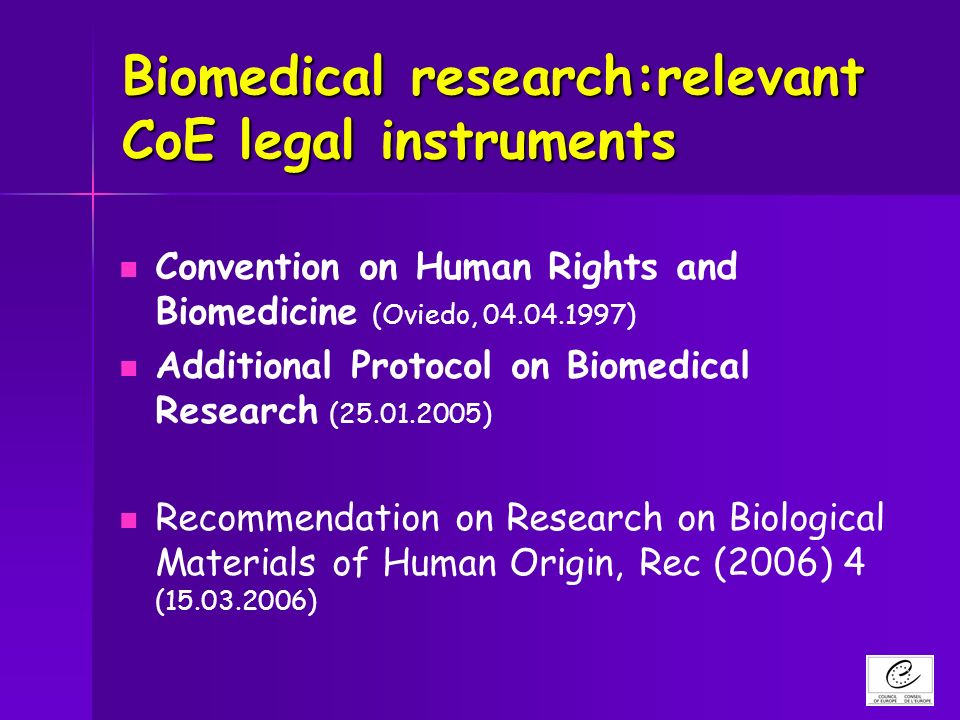 Biomedical research:relevant CoE legal instruments Convention on Human Rights and Biomedicine (Oviedo, 04.04.1997) Additional Protocol on Biomedical Research (25.01.2005) Recommendation on Research on Biological Materials of Human Origin, Rec (2006) 4 (15.03.2006)