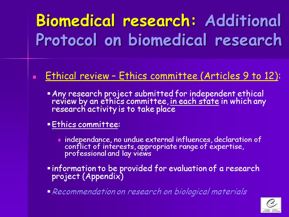 Biomedical research: Additional Protocol on biomedical research Ethical review – Ethics committee (Articles 9 to 12): Any research project submitted for independent ethical review by an ethics committee, in each state in which any research activity is to take place Ethics committee: independance, no undue external influences, declaration of conflict of interests, appropriate range of expertise, professional and lay views information to be provided for evaluation of a research project (Appendix) Recommendation on research on biological materials