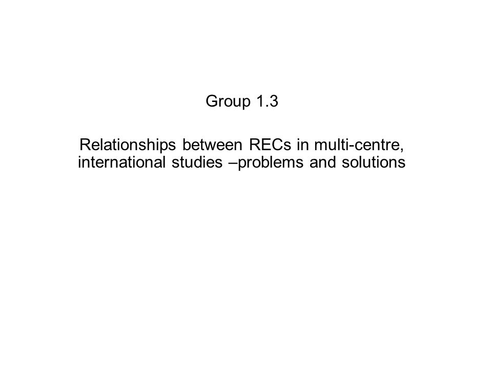 Group 1.3 Relationships between RECs in multi-centre, international studies –problems and solutions