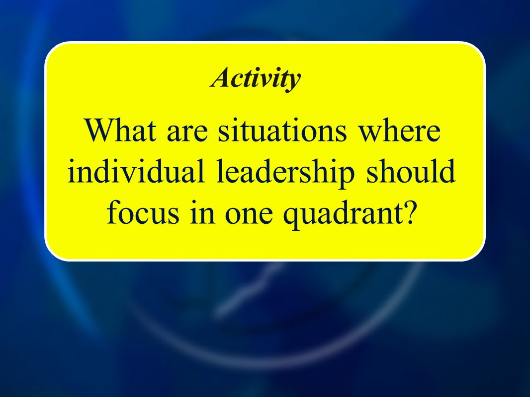 Activity What are situations where individual leadership should focus in one quadrant?