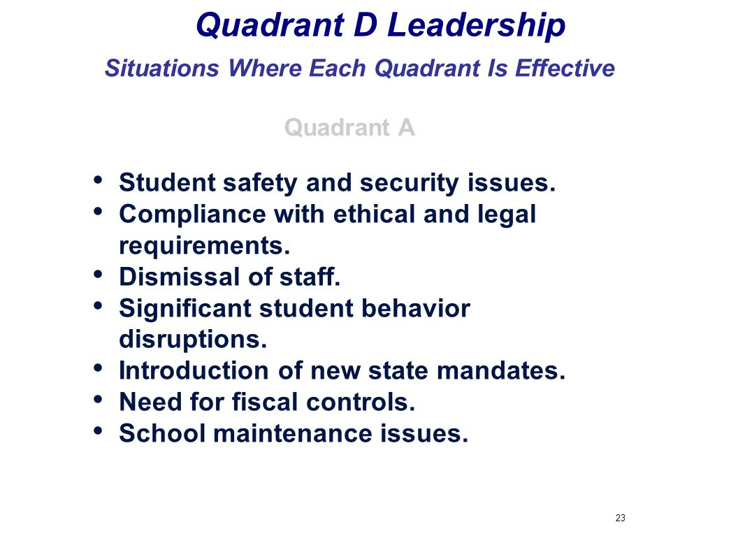 23 Quadrant D Leadership Situations Where Each Quadrant Is Effective Student safety and security issues. Compliance with ethical and legal requirement