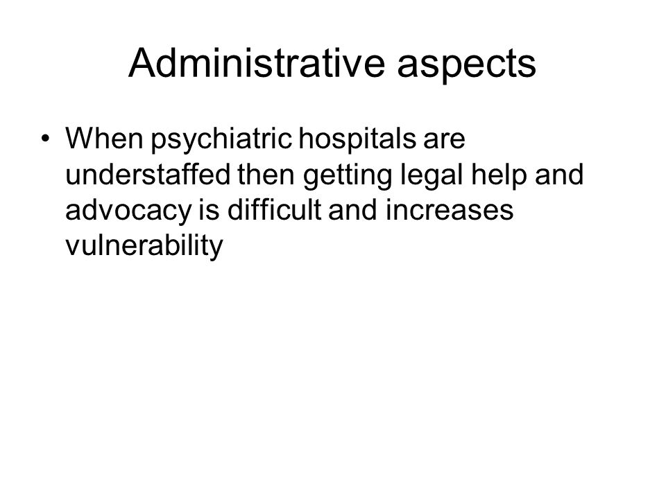 Administrative aspects When psychiatric hospitals are understaffed then getting legal help and advocacy is difficult and increases vulnerability