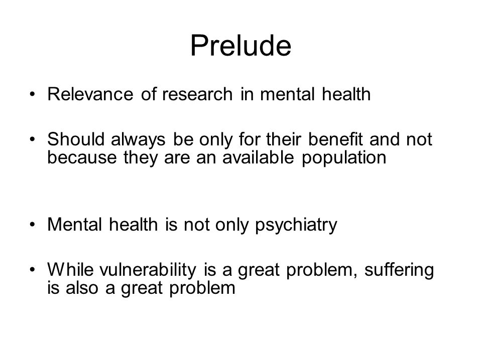 Prelude Relevance of research in mental health Should always be only for their benefit and not because they are an available population Mental health is not only psychiatry While vulnerability is a great problem, suffering is also a great problem