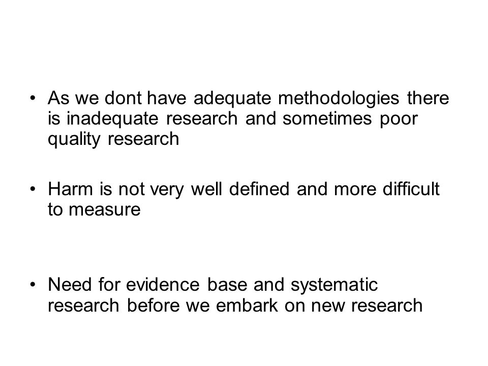 As we dont have adequate methodologies there is inadequate research and sometimes poor quality research Harm is not very well defined and more difficult to measure Need for evidence base and systematic research before we embark on new research