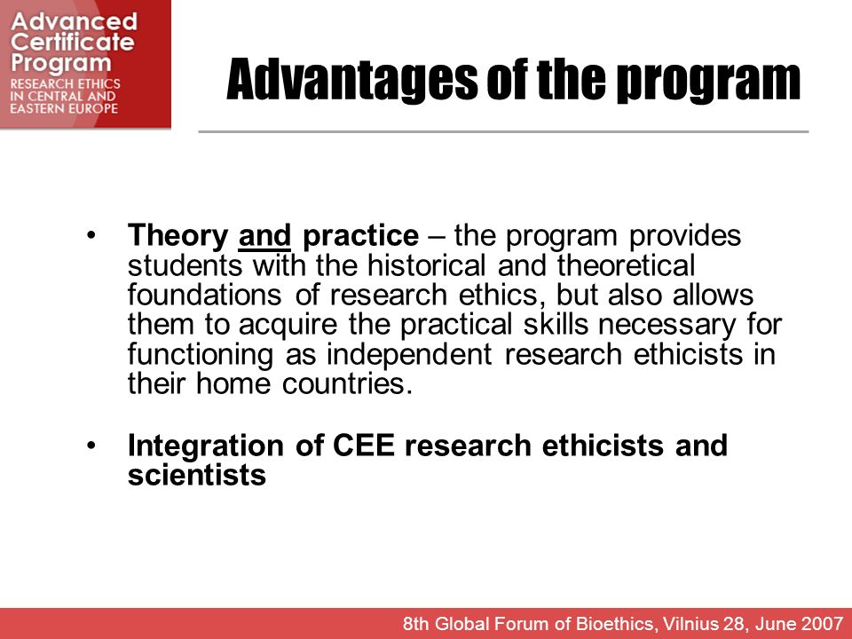 Advantages of the program Theory and practice – the program provides students with the historical and theoretical foundations of research ethics, but also allows them to acquire the practical skills necessary for functioning as independent research ethicists in their home countries.