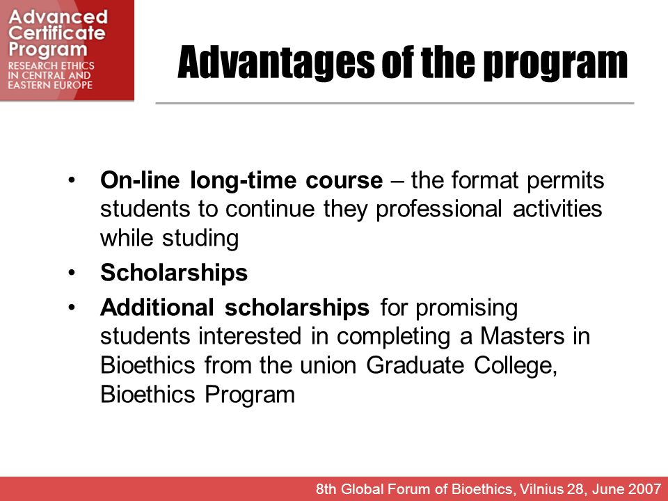 Advantages of the program On-line long-time course – the format permits students to continue they professional activities while studing Scholarships Additional scholarships for promising students interested in completing a Masters in Bioethics from the union Graduate College, Bioethics Program 8th Global Forum of Bioethics, Vilnius 28, June 2007