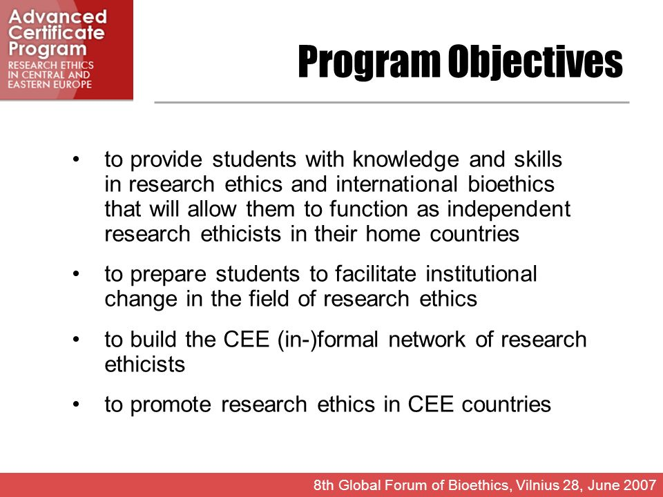 Program Objectives to provide students with knowledge and skills in research ethics and international bioethics that will allow them to function as independent research ethicists in their home countries to prepare students to facilitate institutional change in the field of research ethics to build the CEE (in-)formal network of research ethicists to promote research ethics in CEE countries 8th Global Forum of Bioethics, Vilnius 28, June 2007