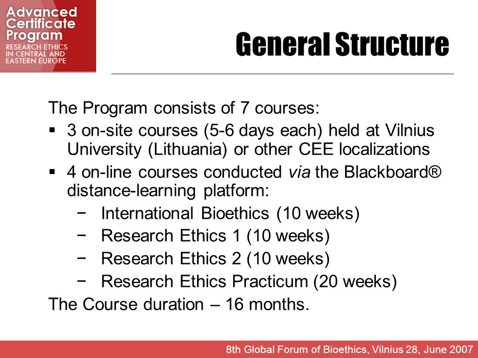 General Structure The Program consists of 7 courses: 3 on-site courses (5-6 days each) held at Vilnius University (Lithuania) or other CEE localizations 4 on-line courses conducted via the Blackboard® distance-learning platform: International Bioethics (10 weeks) Research Ethics 1 (10 weeks) Research Ethics 2 (10 weeks) Research Ethics Practicum (20 weeks) The Course duration – 16 months.
