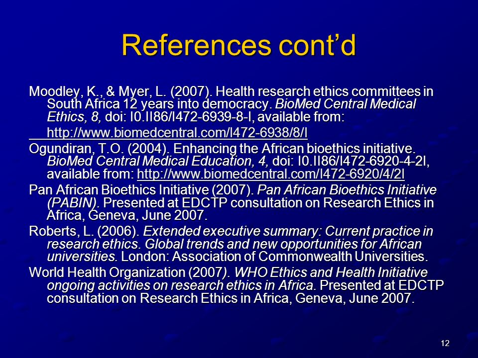 12 References contd Moodley, K., & Myer, L. (2007). Health research ethics committees in South Africa 12 years into democracy. BioMed Central Medical
