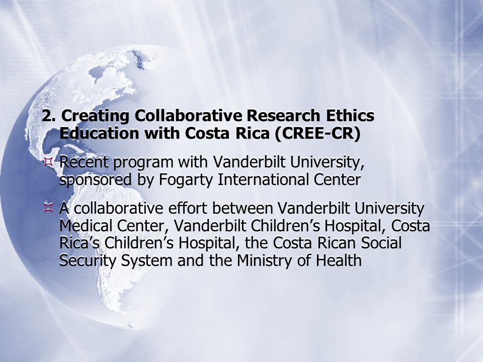 2. Creating Collaborative Research Ethics Education with Costa Rica (CREE-CR) Recent program with Vanderbilt University, sponsored by Fogarty Internat
