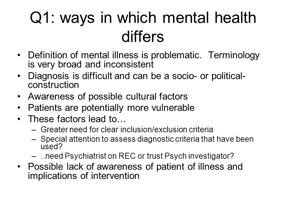 Q1: ways in which mental health differs Definition of mental illness is problematic. Terminology is very broad and inconsistent Diagnosis is difficult