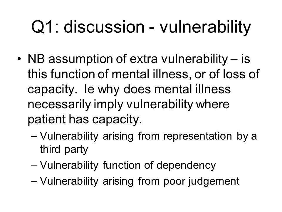 Q1: discussion - vulnerability NB assumption of extra vulnerability – is this function of mental illness, or of loss of capacity. Ie why does mental i